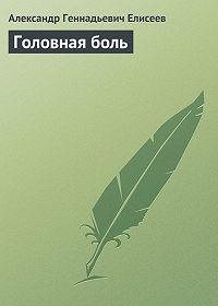 Александр Геннадьевич Елисеев -Головная боль