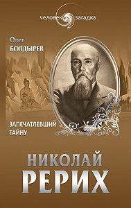 Олег Болдырев -Николай Рерих. Запечатлевший тайну