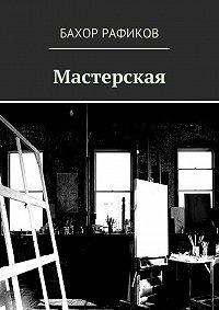 Бахор Рафиков -Мастерская