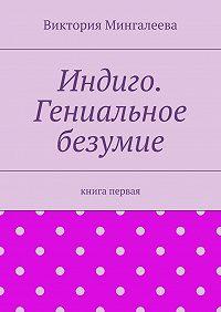 Виктория Мингалеева -Индиго. Гениальное безумие. Книга первая