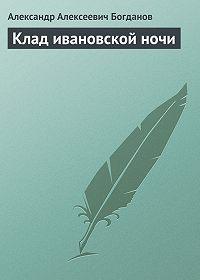 Александр Алексеевич Богданов - Клад ивановской ночи