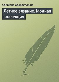 Светлана Хворостухина -Летнее вязание. Модная коллекция