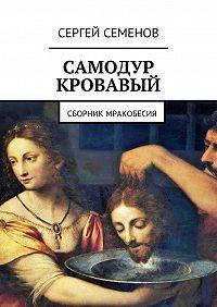Сергей Семенов -Самодур кровавый. Сборник мракобесия