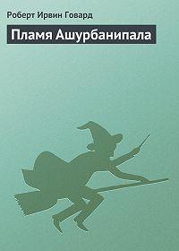 Роберт Ирвин Говард -Пламя Ашурбанипала