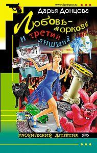 Дарья Донцова - Любовь-морковь и третий лишний