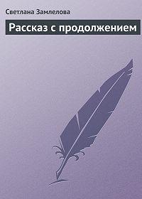 Светлана Замлелова -Рассказ с продолжением