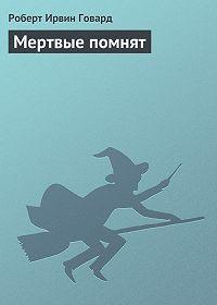 Роберт Ирвин Говард -Мертвые помнят