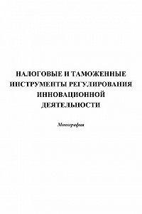 Коллектив Авторов -Налоговые и таможенные инструменты регулирования инновационной деятельности