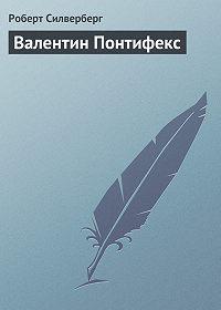 Роберт Силверберг - Валентин Понтифекс