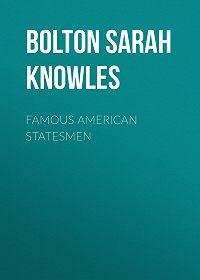 Sarah Bolton -Famous American Statesmen