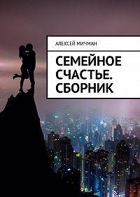 Алексей Мичман -Семейное счастье. Сборник