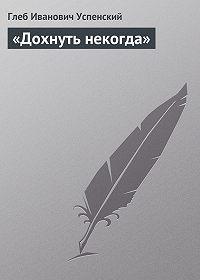 Глеб Успенский -«Дохнуть некогда»