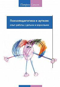 Патрик Сансон - Психопедагогика и аутизм: опыт работы с детьми и взрослыми