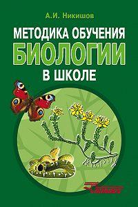 Александр Никишов - Методика обучения биологии в школе
