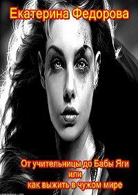 Екатерина Федорова -От учительницы до Бабы Яги, или Как выжить в чужом мире