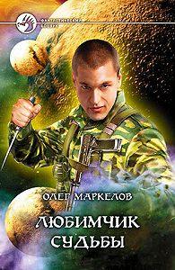 Олег Маркелов -Любимчик Судьбы