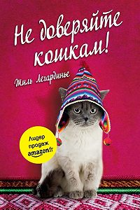 Жиль Легардинье -Не доверяйте кошкам!