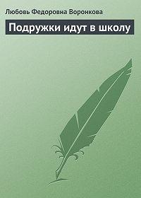 Любовь Воронкова -Подружки идут в школу
