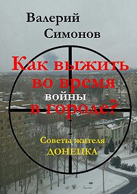 Валерий Симонов -Как выжить во время войны в городе? Советы жителя Донецка