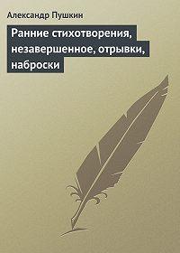 Александр Пушкин -Ранние стихотворения, незавершенное, отрывки, наброски