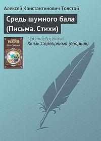 Алексей Константинович Толстой - Средь шумного бала (Письма. Стихи)