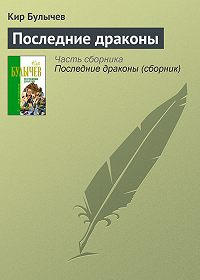 Кир Булычев -Последние драконы