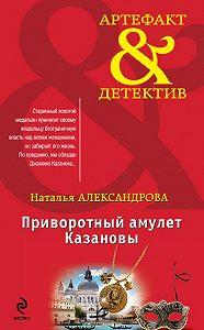 Наталья Александрова - Приворотный амулет Казановы