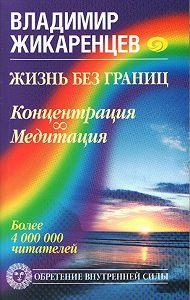 Владимир Жикаренцев - Жизнь без границ. Концентрация. Медитация