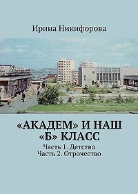 Ирина Никифорова -«АКАДЕМ» инаш «Б» класс. Часть 1. Детство. Часть 2. Отрочество