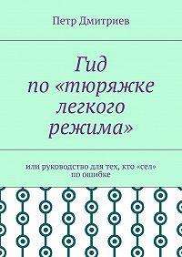 Петр Дмитриев -Гид по«тюряжке легкого режима». Или руководство для тех, кто «сел» поошибке