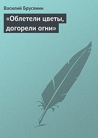 Василий Васильевич Брусянин -«Облетели цветы, догорели огни»