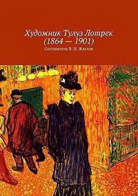 В. Жиглов -Художник Тулуз Лотрек(1864–1901)