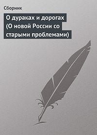 Сборник -О дураках и дорогах (О новой России со старыми проблемами)