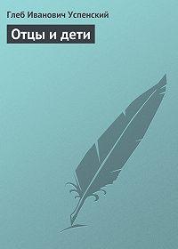 Глеб Успенский -Отцы и дети
