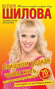 Юлия Шилова -Слишком редкая, чтобы жить, или Слишком сильная, чтобы умереть