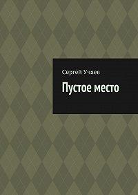 Сергей Учаев -Пустое место