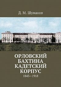 Д. Шумаков -Орловский Бахтина кадетский корпус. 1843—1918