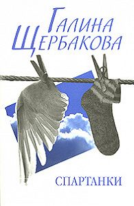 Галина Щербакова - Спартанки... блин...