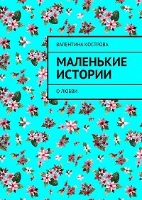 Валентина Кострова -Маленькие истории. Олюбви
