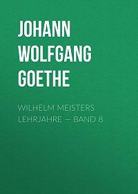 Johann Wolfgang -Wilhelm Meisters Lehrjahre – Band 8