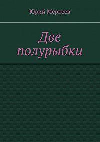 Юрий Меркеев -Две полурыбки. Повесть