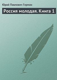 Юрий Герман - Россия молодая. Книга 1