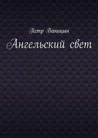 Петр Ваницын - Ангельскийсвет