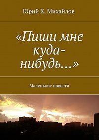 Юрий Х. Михайлов -«Пиши мне куда-нибудь…». Маленькие повести