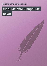 Николай Михайловский -Медные лбы и вареные души
