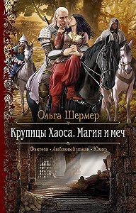 Ольга Шермер -Крупицы Хаоса. Магия и меч