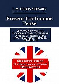 Т. Олива Моралес -Present Continuous Tense. Употребление времени, сигнальные слова, построение, отличие отPresent Simple Tense, шпаргалки-тренажеры, упражнения