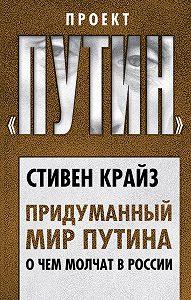 Стивен Крайз -Придуманный мир Путина. О чем молчат в России