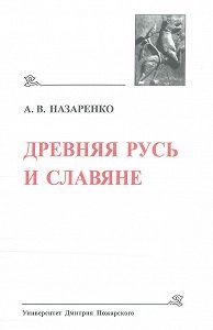 Александр Назаренко -Древняя Русь и славяне