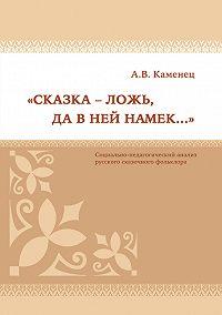 Александр Каменец -«Сказка – ложь, да в ней намек…» Социально-педагогический анализ русского сказочного фольклора